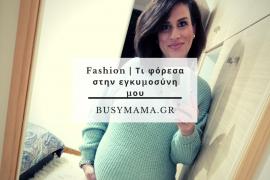 Fashion | Τι φόρεσα στην εγκυμοσύνη μου