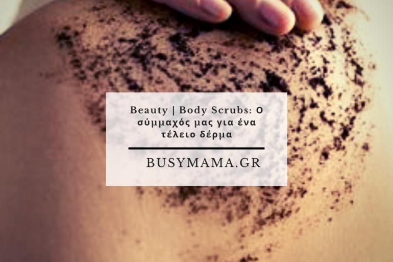 Beauty | Body Scrubs: Ο σύμμαχός μας για ένα τέλειο δέρμα